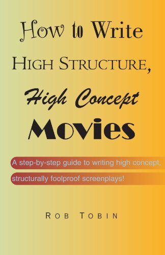 How To Write High Structure, High Concept Movies: A step-by-step guide to writing high concept, structurally foolproof screenplays!
