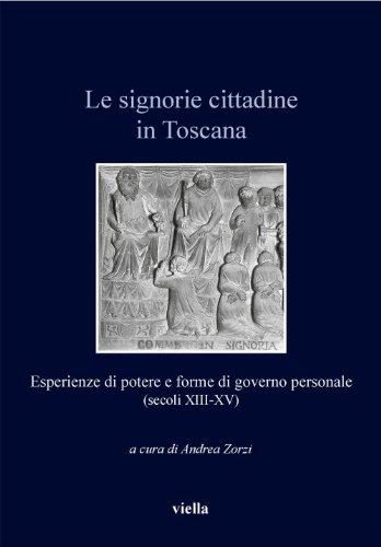 Le signorie cittadine in Toscana: Esperienze di potere e forme di governo personale (secoli XIII-XV) (Italia comunale e signorile)