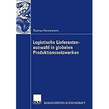 Logistische Lieferantenauswahl in globalen Produktionsnetzwerken: Rahmenbedingungen, Aufbau und Praxisanwendung eines kennzahlenbasierten . . . der Automobilindustrie (German Edition)