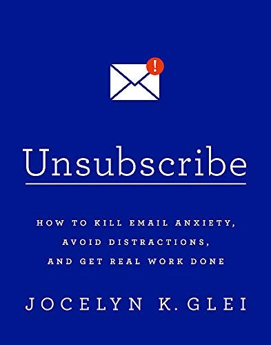 Unsubscribe: How to Kill Email Anxiety, Avoid Distractions and Get REAL Work Done by Jocelyn K. Glei (2016-10-04)