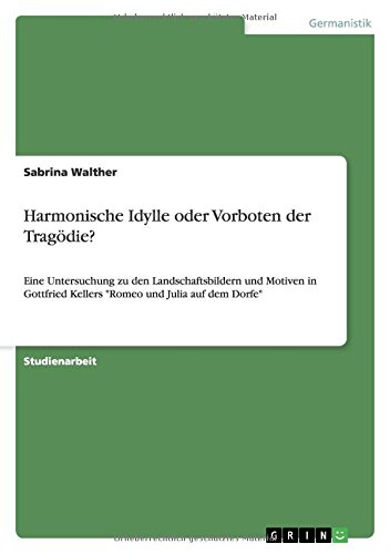 Harmonische Idylle oder Vorboten der Tragödie?: Eine Untersuchung zu den Landschaftsbildern und Motiven in Gottfried Kellers Romeo und Julia auf dem Dorfe