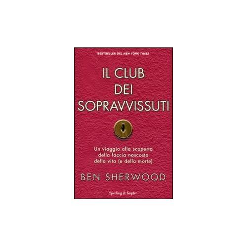 Il Club Dei Sopravvissuti. Un Viaggio Alla Scoperta Della Faccia Nascosta Della Vita (E Della Morte)