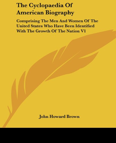 The Cyclopaedia of American Biography: Comprising the Men and Women of the United States Who Have Been Identified with the Growth of the Nation V1