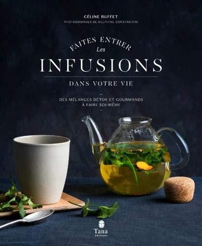 Faites entrer les infusions dans votre vie - Des mélanges détox et gourmands à faire soi-même - par  Céline RUFFET
