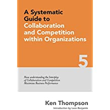 A Systematic Guide to Collaboration and Competition within organizations: How understanding the Interplay of Collaboration and Competition maximises Business ... (The Systematic Guide Series Book 5)
