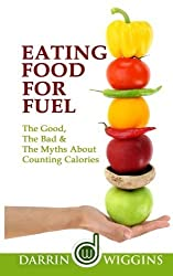 Eating Food For Fuel - The Good, The Bad & The Myths About Counting Calories by Darrin Wiggins (2015-01-30)