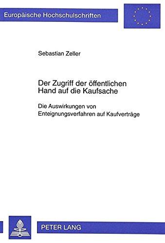 Der Zugriff der öffentlichen Hand auf die Kaufsache: Die Auswirkungen von Enteignungsverfahren auf Kaufverträge (Europäische Hochschulschriften / ... Universitaires Européennes, Band 2239)