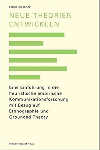 Neue Theorien entwickeln. Eine Einführung in die Grounded Theory, die Heuristische Sozialforschung und die Ethnographie anhand von Beispielen aus der Kommunikationsforschung