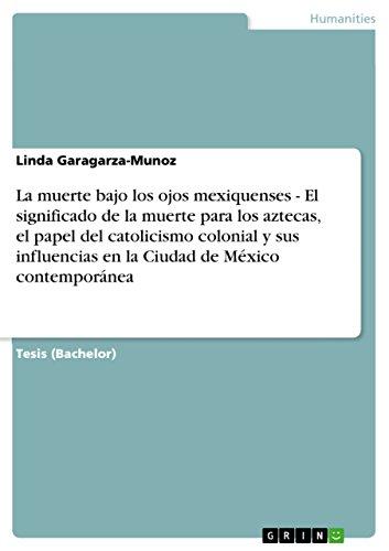 La muerte bajo los ojos mexiquenses - El significado de la muerte para los aztecas, el papel del catolicismo colonial y sus influencias en la Ciudad de México contemporánea por Linda Garagarza-Munoz