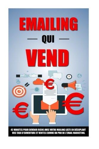 Emailing Qui Vend: 42 Minutes Pour Devenir Riche Avec Votre Mailing List En Décuplant Vos Taux D'Ouverture Et Ventes Comme Un Pro De L'Email Marketing. par Remy Roulier