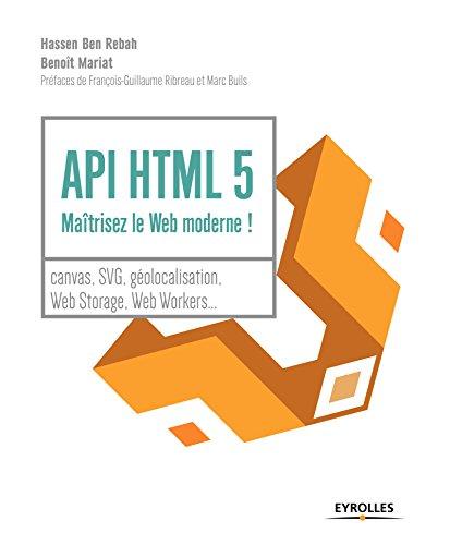 API HTML 5 : maîtrisez le Web moderne !: Canvas, SVG, géolocalisation, web storage, web workers... par Benoît Mariat