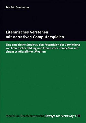 Literarisches Verstehen mit narrativen Computerspielen: Eine empirische Studie zu den Potenzialen der Vermittlung von literarischer Bildung und ... / Beiträge zur Forschung, Band 13