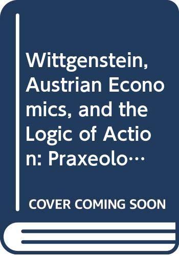 Wittgenstein, Austrian Economics, and the Logic of Action: Praxeological Investigations (Routledge Studies in Twentieth-century Philosophy)