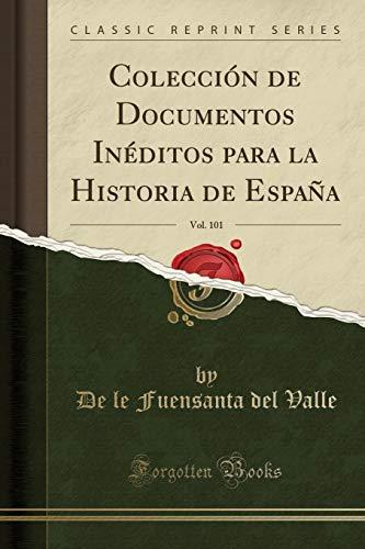 Colección de Documentos Inéditos para la Historia de España, Vol. 101 (Classic Reprint) por De le Fuensanta del Valle