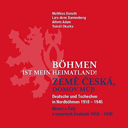Böhmen ist mein Heimatland - země česká, domov můj!: Deutsche und Tschechen in Nordböhmen 1918 - 1945 - Němci a Češi v severních Čechách 1918 - 1945 -