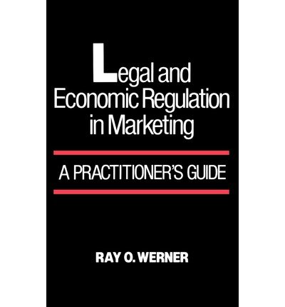 [(Legal and Economic Regulation in Marketing: A Practitioner's Guide )] [Author: Ray O. Werner] [May-1989]