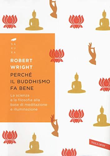 Perché il buddhismo fa bene. La scienza e la filosofia alla base di meditazione e illuminazione