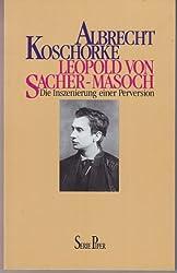 Leopold von Sacher- Masoch. Die Inszenierung einer Perversion.