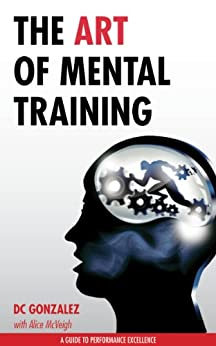 The Art of Mental Training - A Guide to Performance Excellence by [Gonzalez, DC]