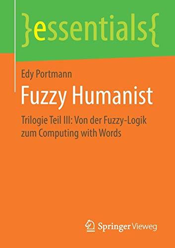 Fuzzy Humanist: Trilogie Teil III: Von der Fuzzy-Logik zum Computing with Words (essentials, Band 3)