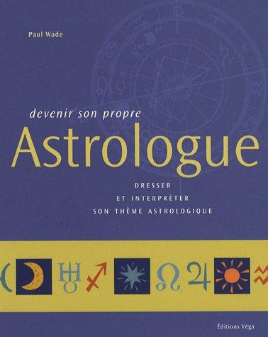 Devenir son propre Astrologue : Dresser et interpréter son thème astrologique par Paul Wade