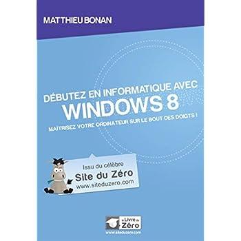 Débutez en informatique avec Windows 8: Maîtrisez votre ordinateur sur le bout des doigts !