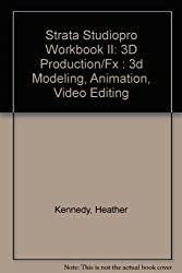 Strata Studiopro Workbook II: 3D Production/Fx : 3d Modeling, Animation, Video Editing