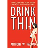 [ Drink Thin: Happier, Healthier, Richer, Thinner (and Better Sex) Through Alcohol Haddad, Anthony W. ( Author ) ] { Paperback } 2011