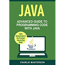 Java: Advanced Guide to Programming Code with Java (Java, Python, JavaScript, Code, Programming Language, Programming, Computer Programming Book 4) (English Edition)