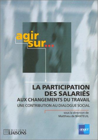 La Participation des salariés aux changements du travail. Une contribution au dialogue sociale