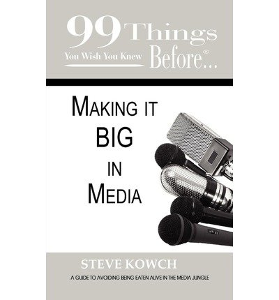 [(99 Things You Wish You Knew Before Making It BIG In Media )] [Author: Steve Kowch] [Oct-2010]