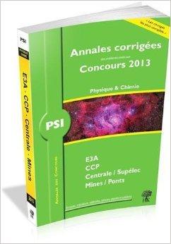 Annales des Concours 2013 PSI Physique et Chimie, corrigés de Mines, Centrale, CCP, e3a de Vincent Freulon,Sébastien Desreux,Collectif ( 16 août 2013 )