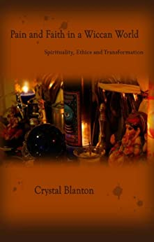 Pain and Faith in a Wiccan World: Spirituality, Ethics and Transformation by [Blanton, Crystal]