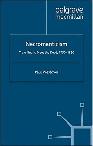 Necromanticism: Traveling to Meet the Dead, 1750-1860 (Palgrave Studies in the Enlightenment, Romanticism and Cultures of Print)