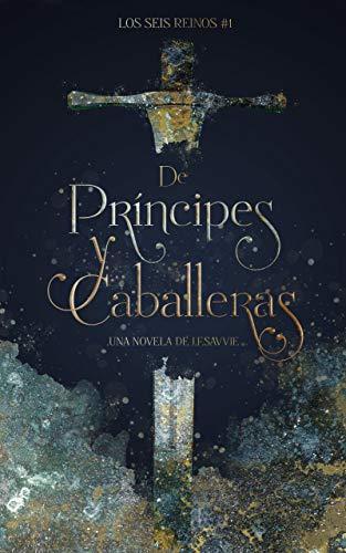 De Príncipes y Caballeras (Los Seis Reinos 1) de Javiera Raquel Figueroa Pérez