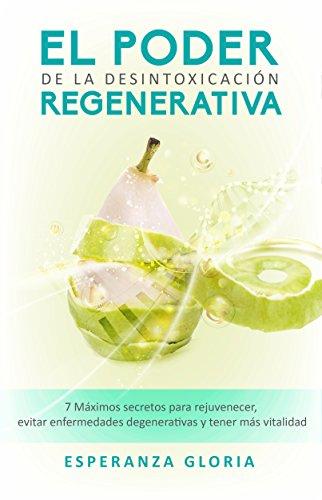 El Poder de la Desintoxicación Regenerativa: 7 Máximos secretos para rejuvenecer, evitar enfermedades degenerativas y tener más vitalidad por Esperanza Gloria de Anda