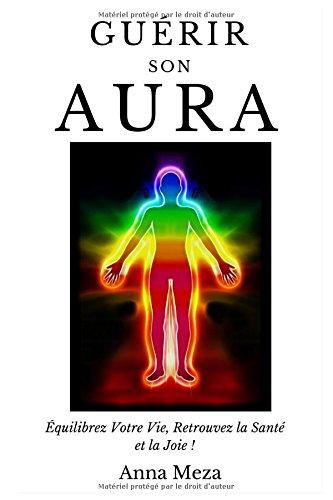 Guérir Son Aura: Équilibrez Votre Vie, Retrouvez La Santé Et La Joie !