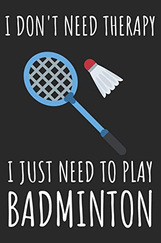 I Don't Need Therapy I Just Need To Play Badminton: A Super Cute Badminton notebook journal or dairy Badminton lovers gift for girls/boys Badminton ... 9).Christmas/Thanksgiving/Birthday Gifts.