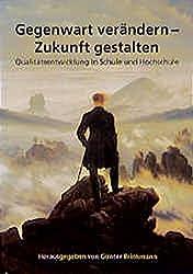 Gegenwart verändern - Zukunft gestalten: Qualitätsentwicklung in Schule und Hochschule (Schriftenreihe der Pädagogischen Hochschule Freiburg)