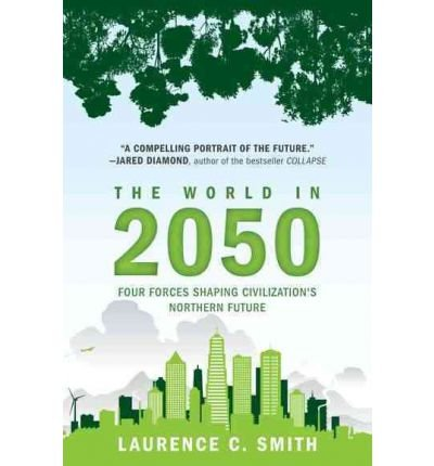 [( The World in 2050: Four Forces Shaping Civilization's Northern Future )] [by: Laurence C Smith] [Oct-2011]