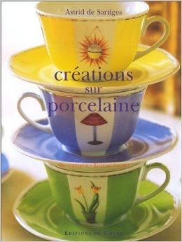 Crations sur porcelaine (Ancien prix diteur : 26,90 Euros) de Astrid de Sartiges,Richard Boutin (Photographies) ( 1 dcembre 1999 )