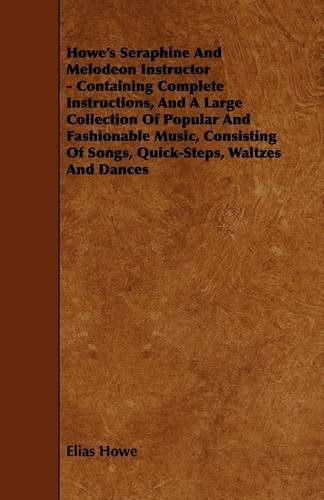 Howe's Seraphine and Melodeon Instructor - Containing Complete Instructions, and a Large Collection of Popular and Fashionable Music, Consisting of So by Elias Howe (2009-03-04)
