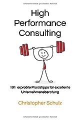 High Performance Consulting: 101 erprobte Praxistipps für exzellente Unternehmensberatung Taschenbuch