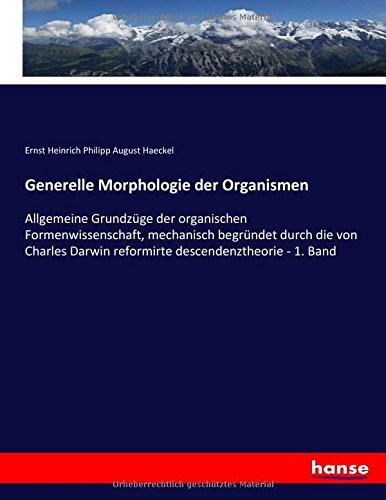 Generelle Morphologie der Organismen: Allgemeine Grundzüge der organischen Formenwissenschaft, mechanisch begründet durch die von Charles Darwin reformirte descendenztheorie - 1. Band