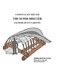 A Survival Kit Shelter, The Super Shelter and Some of It's Variants (English Edition)