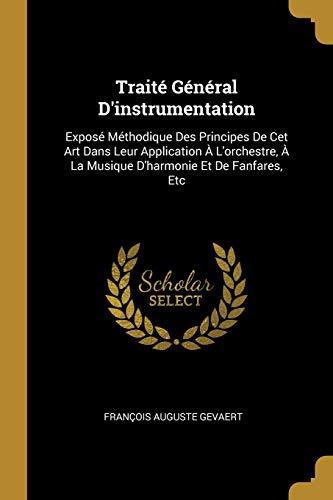 Traité Général d'Instrumentation: Exposé Méthodique Des Principes de CET Art Dans Leur Application À l'Orchestre, À La Musique d'Harmonie Et de Fanfar