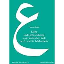 Liebe und Liebesdichtung in der arabischen Welt des 9. und 10. Jahrhunderts: Eine literatur- und mentalitätsgeschichtliche Studie des arabischen Gazal (Diskurse der Arabistik, Band 2)