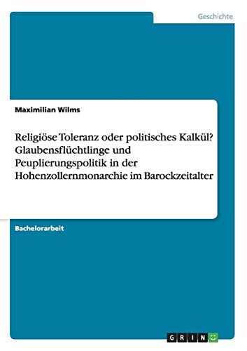 Religiöse Toleranz oder politisches Kalkül? Glaubensflüchtlinge und Peuplierungspolitik in der Hohenzollernmonarchie im Barockzeitalter
