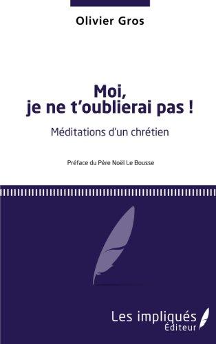 Moi, je ne t'oublierai pas !: Méditations d'un chrétien - <em>Préface du Père Noël de Brousse</em>