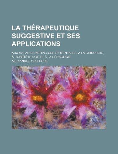 La Therapeutique Suggestive Et Ses Applications; Aux Maladies Nerveuses Et Mentales, a la Chirurgie, A L'Obstetrique Et a la Pedagogie